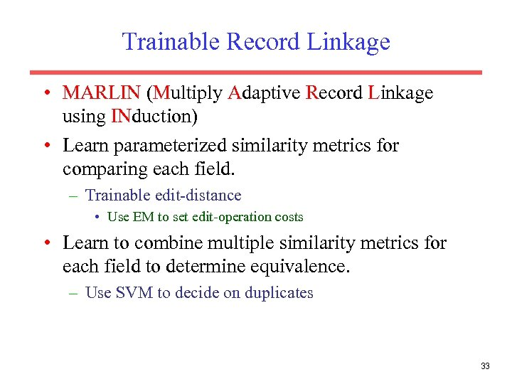 Trainable Record Linkage • MARLIN (Multiply Adaptive Record Linkage using INduction) • Learn parameterized