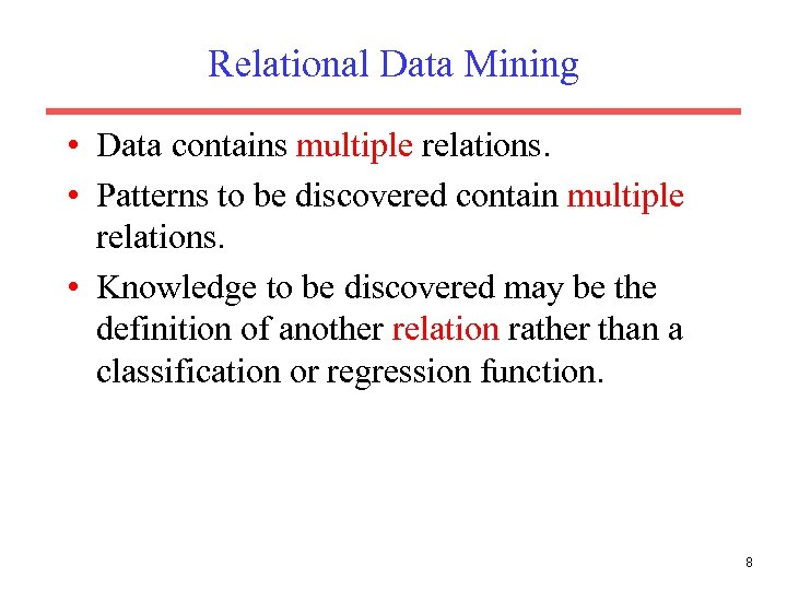 Relational Data Mining • Data contains multiple relations. • Patterns to be discovered contain