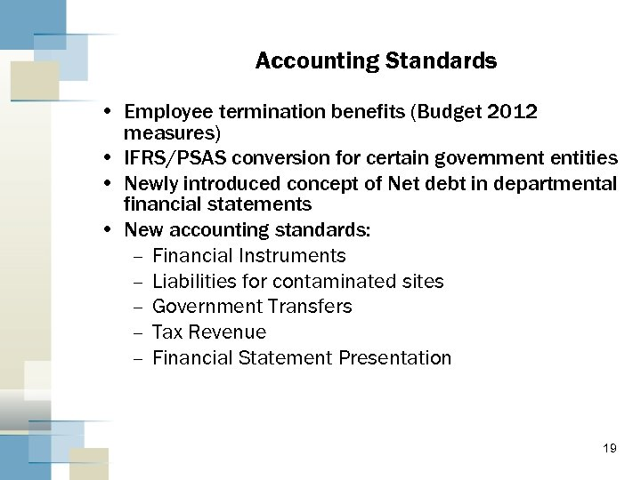 Accounting Standards • Employee termination benefits (Budget 2012 measures) • IFRS/PSAS conversion for certain