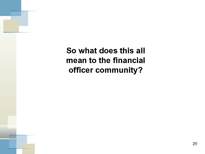 So what does this all mean to the financial officer community? 25