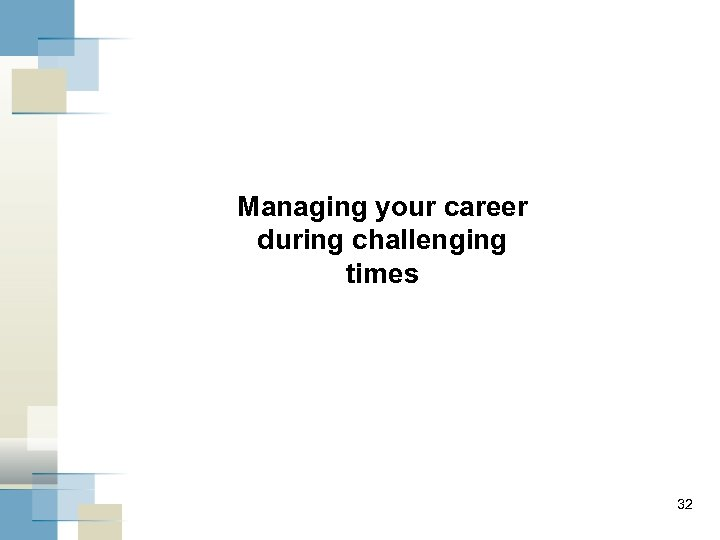 Managing your career during challenging times 32