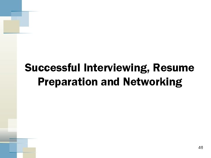 Successful Interviewing, Resume Preparation and Networking 46