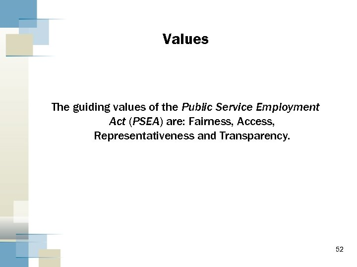 Values The guiding values of the Public Service Employment Act (PSEA) are: Fairness, Access,