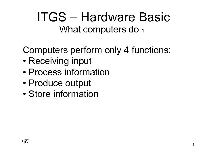 ITGS – Hardware Basic What computers do 1 Computers perform only 4 functions: •