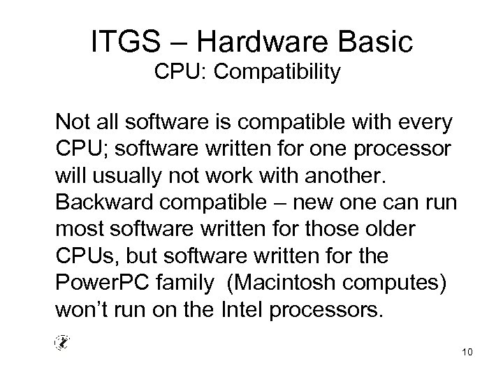 ITGS – Hardware Basic CPU: Compatibility Not all software is compatible with every CPU;