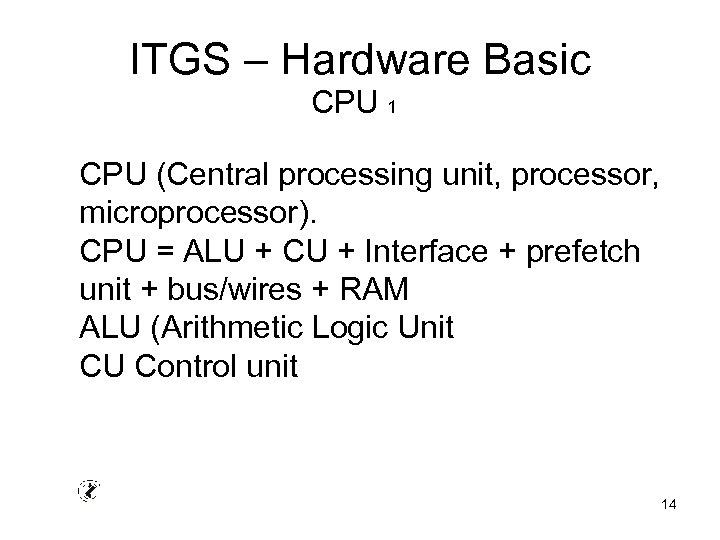 ITGS – Hardware Basic CPU 1 CPU (Central processing unit, processor, microprocessor). CPU =