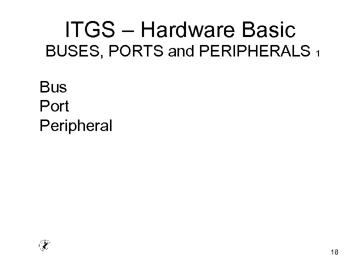 ITGS – Hardware Basic BUSES, PORTS and PERIPHERALS 1 Bus Port Peripheral 18