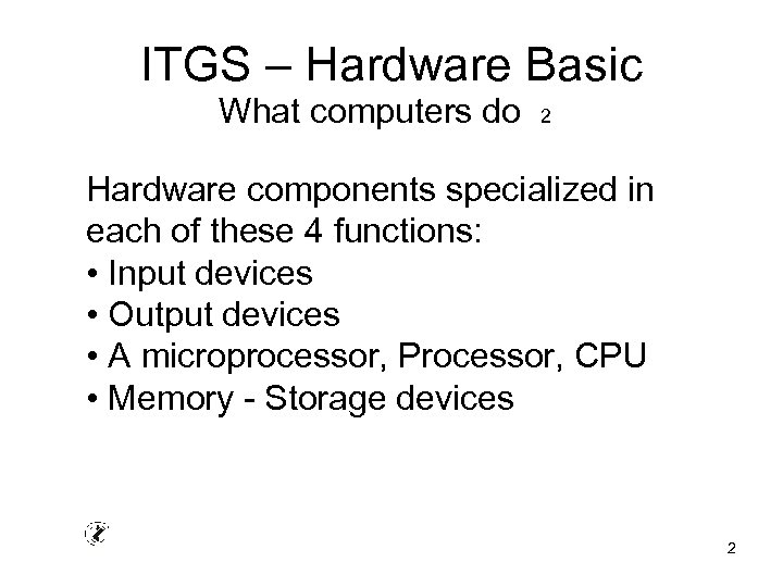 ITGS – Hardware Basic What computers do 2 Hardware components specialized in each of