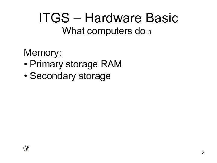 ITGS – Hardware Basic What computers do 3 Memory: • Primary storage RAM •