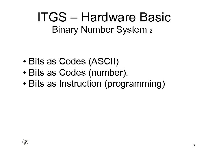 ITGS – Hardware Basic Binary Number System 2 • Bits as Codes (ASCII) •