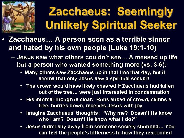 Zacchaeus: Seemingly Unlikely Spiritual Seeker • Zacchaeus… A person seen as a terrible sinner