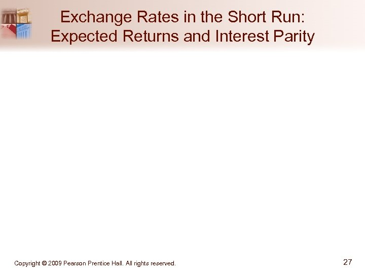 Exchange Rates in the Short Run: Expected Returns and Interest Parity Copyright © 2009