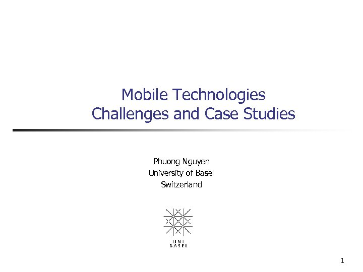 Mobile Technologies Challenges and Case Studies Phuong Nguyen University of Basel Switzerland 1