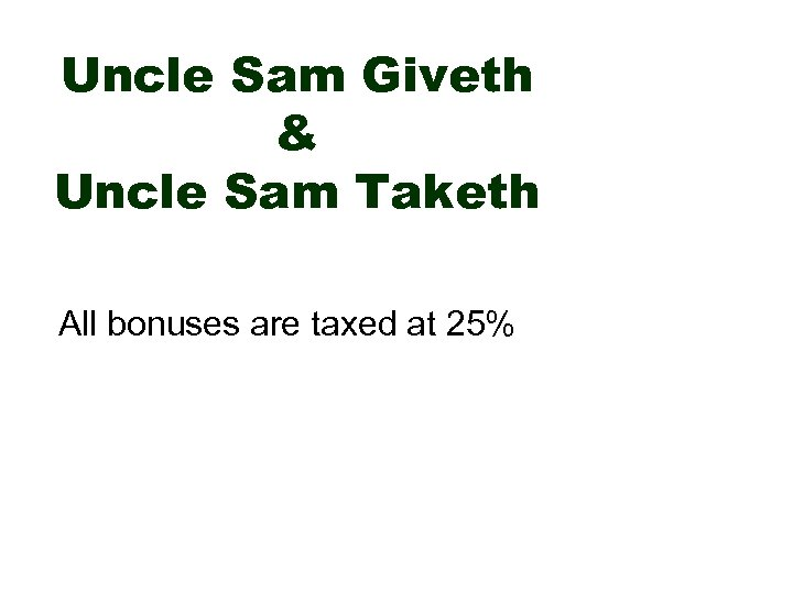 Uncle Sam Giveth & Uncle Sam Taketh All bonuses are taxed at 25%