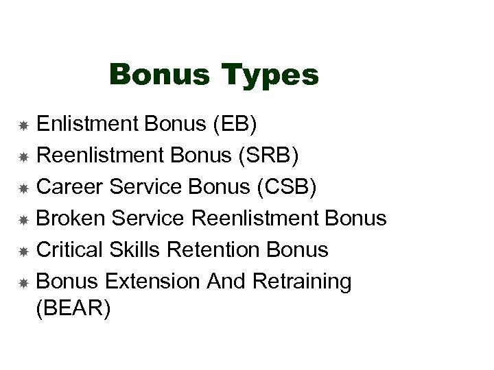 Bonus Types Enlistment Bonus (EB) Reenlistment Bonus (SRB) Career Service Bonus (CSB) Broken Service