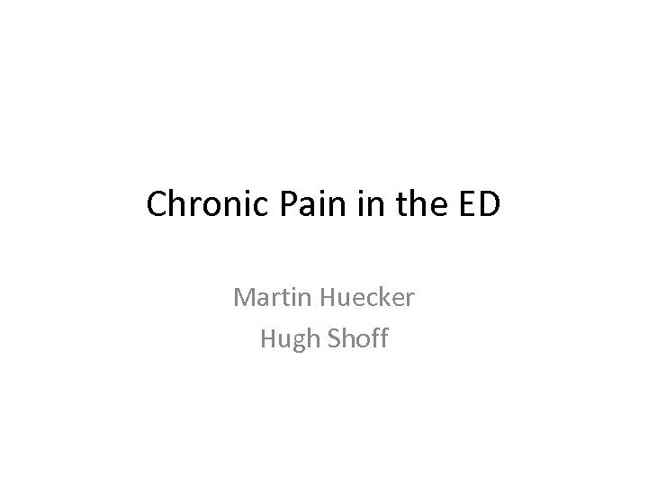 Chronic Pain in the ED Martin Huecker Hugh Shoff