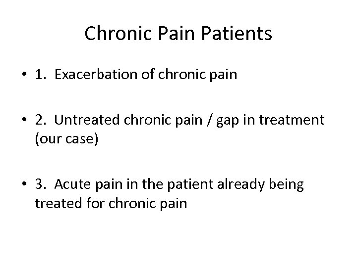 Chronic Pain Patients • 1. Exacerbation of chronic pain • 2. Untreated chronic pain