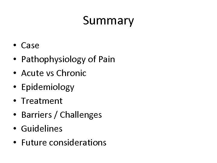 Summary • • Case Pathophysiology of Pain Acute vs Chronic Epidemiology Treatment Barriers /