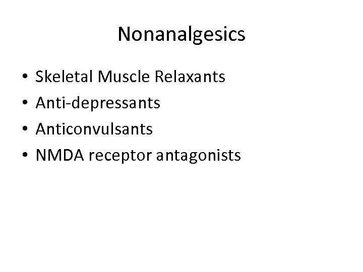 Nonanalgesics • • Skeletal Muscle Relaxants Anti-depressants Anticonvulsants NMDA receptor antagonists