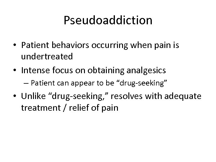 Pseudoaddiction • Patient behaviors occurring when pain is undertreated • Intense focus on obtaining