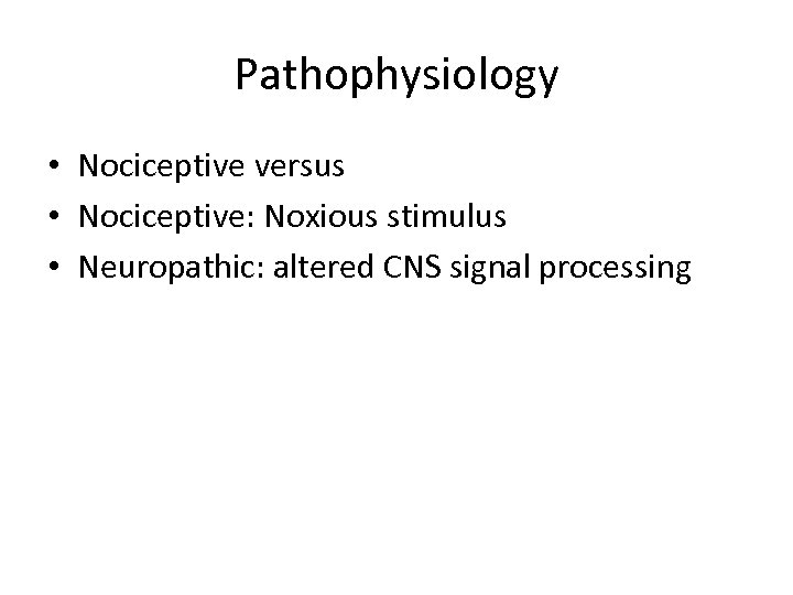 Pathophysiology • Nociceptive versus • Nociceptive: Noxious stimulus • Neuropathic: altered CNS signal processing