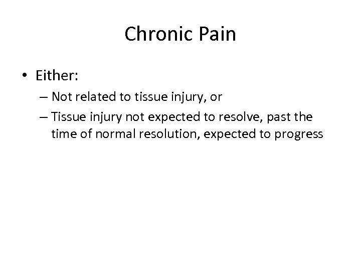 Chronic Pain • Either: – Not related to tissue injury, or – Tissue injury