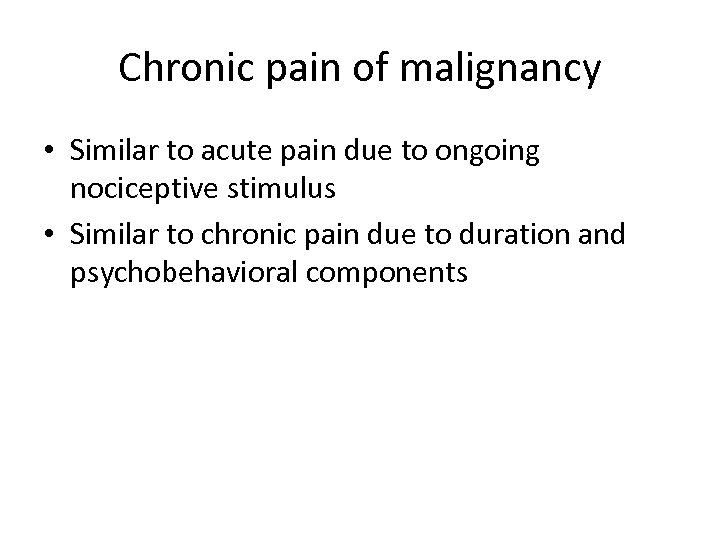Chronic pain of malignancy • Similar to acute pain due to ongoing nociceptive stimulus