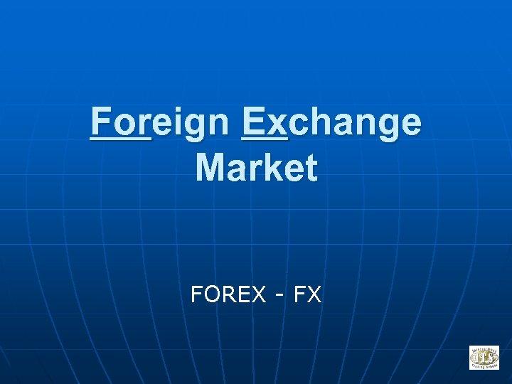 Foreign Exchange Market FOREX - FX