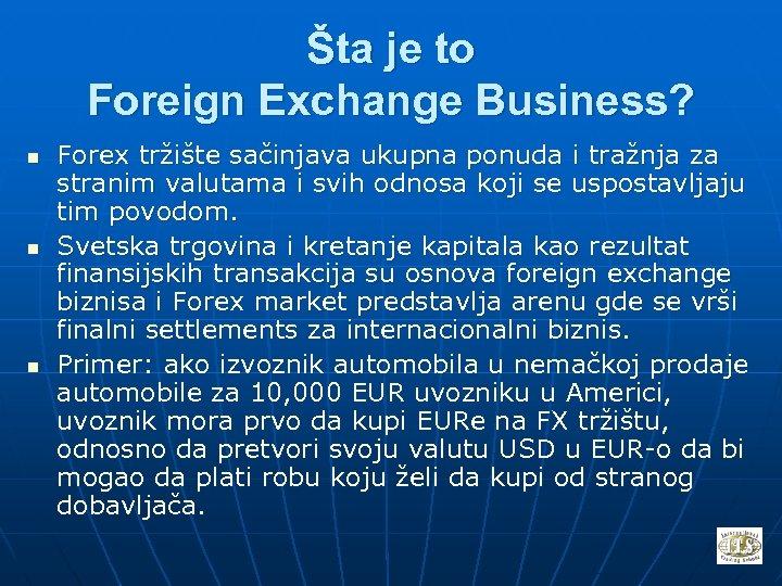 Šta je to Foreign Exchange Business? n n n Forex tržište sačinjava ukupna ponuda