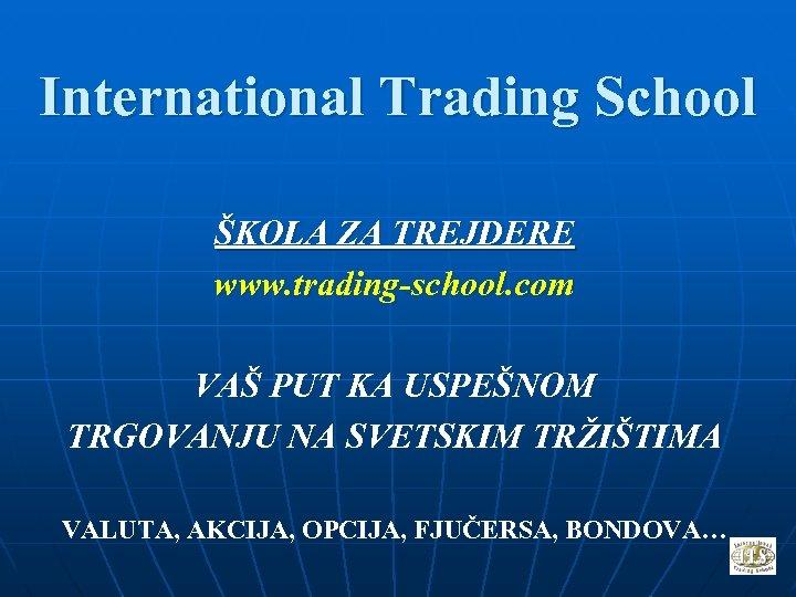 International Trading School ŠKOLA ZA TREJDERE www. trading-school. com VAŠ PUT KA USPEŠNOM TRGOVANJU