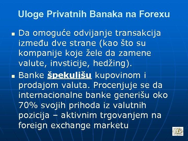 Uloge Privatnih Banaka na Forexu n n Da omoguće odvijanje transakcija između dve strane