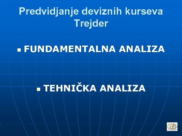 Predvidjanje deviznih kurseva Trejder n FUNDAMENTALNA ANALIZA n TEHNIČKA ANALIZA
