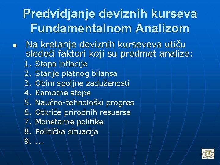 Predvidjanje deviznih kurseva Fundamentalnom Analizom n Na kretanje deviznih kurseveva utiču sledeći faktori koji