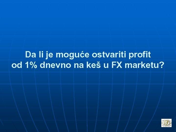 Da li je moguće ostvariti profit od 1% dnevno na keš u FX marketu?