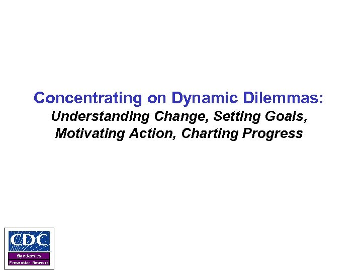 Concentrating on Dynamic Dilemmas: Understanding Change, Setting Goals, Motivating Action, Charting Progress Syndemics Prevention