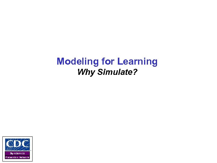 Modeling for Learning Why Simulate? Syndemics Prevention Network