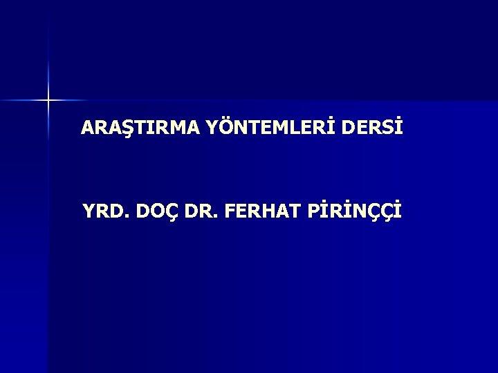 ARAŞTIRMA YÖNTEMLERİ DERSİ YRD. DOÇ DR. FERHAT PİRİNÇÇİ