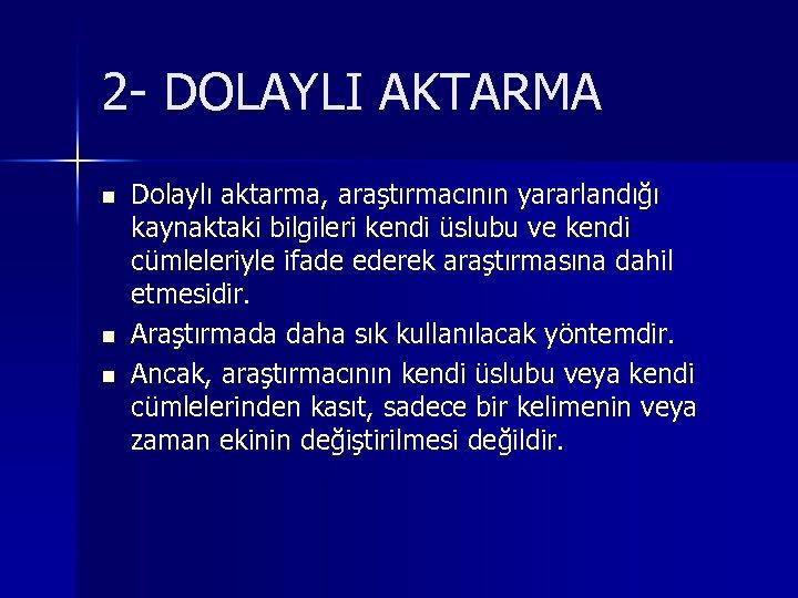 2 - DOLAYLI AKTARMA n n n Dolaylı aktarma, araştırmacının yararlandığı kaynaktaki bilgileri kendi
