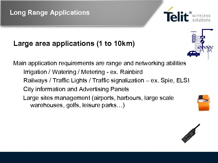 Long Range Applications Large area applications (1 to 10 km) Main application requirements are