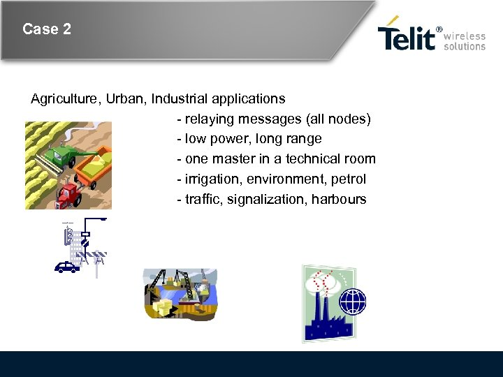 Case 2 Agriculture, Urban, Industrial applications - relaying messages (all nodes) - low power,