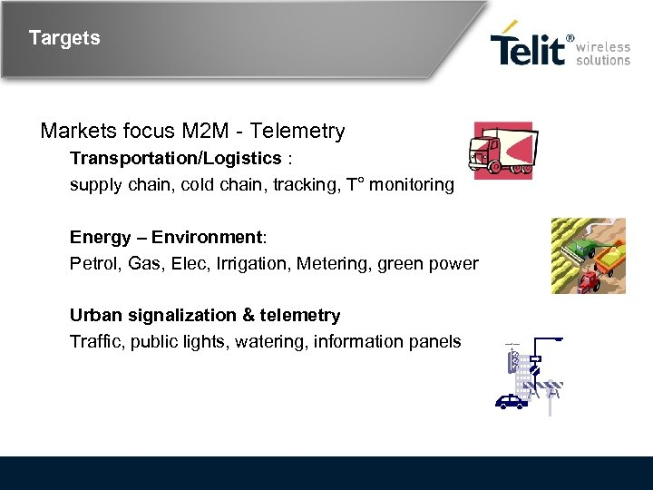 Targets Markets focus M 2 M - Telemetry Transportation/Logistics : supply chain, cold chain,