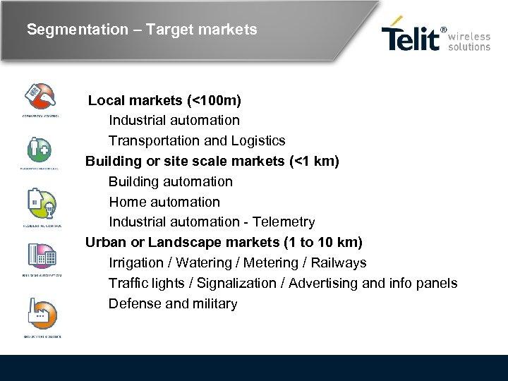 Segmentation – Target markets Local markets (<100 m) Industrial automation Transportation and Logistics Building