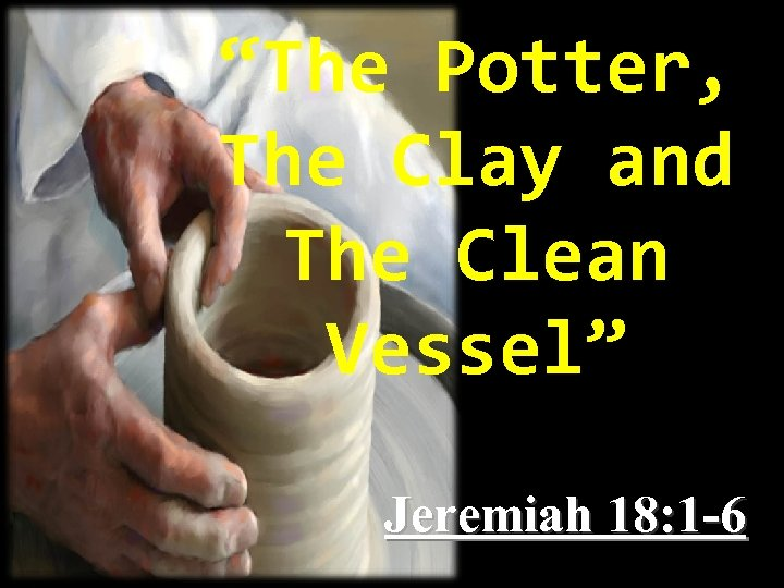 """The Potter, The Clay and The Clean Vessel"" Jeremiah 18: 1 -6"