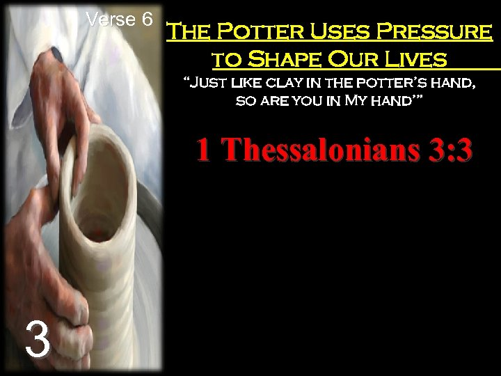 "Verse 6 The Potter Uses Pressure to Shape Our Lives ""Just like clay in"