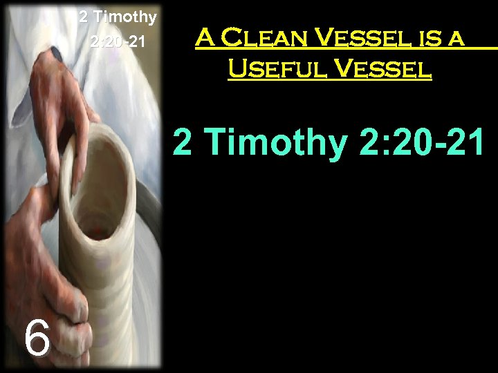 2 Timothy 2: 20 -21 A Clean Vessel is a Useful Vessel 2 Timothy