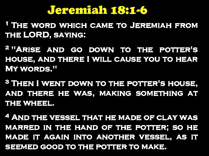 Jeremiah 18: 1 -6 1 The word which came to Jeremiah from the LORD,