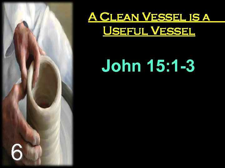 A Clean Vessel is a Useful Vessel John 15: 1 -3 6