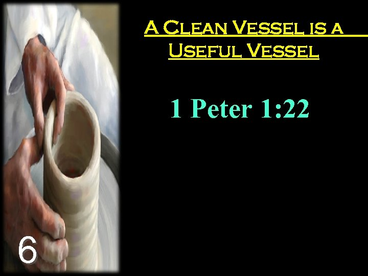 A Clean Vessel is a Useful Vessel 1 Peter 1: 22 6