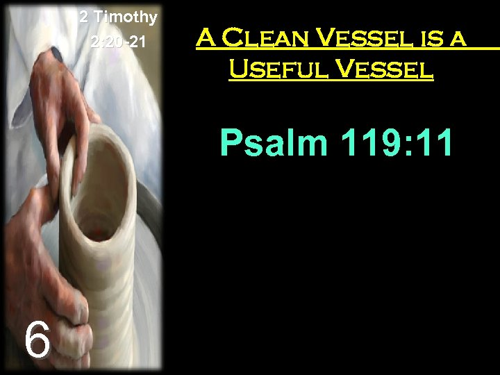 2 Timothy 2: 20 -21 A Clean Vessel is a Useful Vessel Psalm 119: