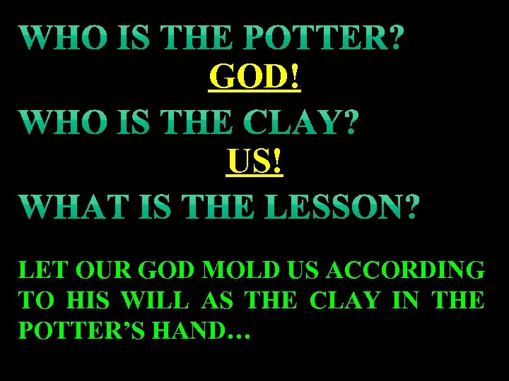 GOD! US! LET OUR GOD MOLD US ACCORDING TO HIS WILL AS THE CLAY